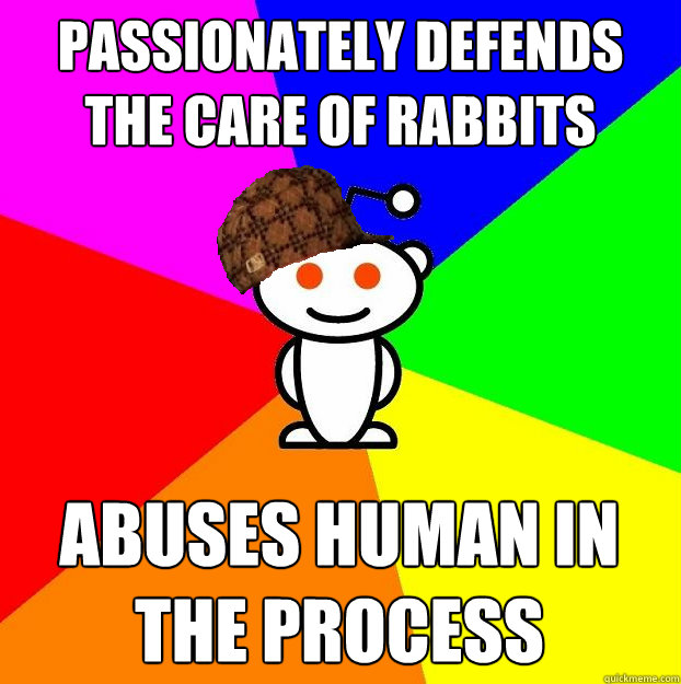 passionately defends the care of rabbits abuses human in the - Scumbag Redditor