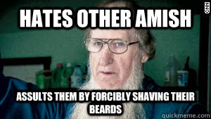 hates other amish assults them by forcibly shaving their bea - Scumbag Amish