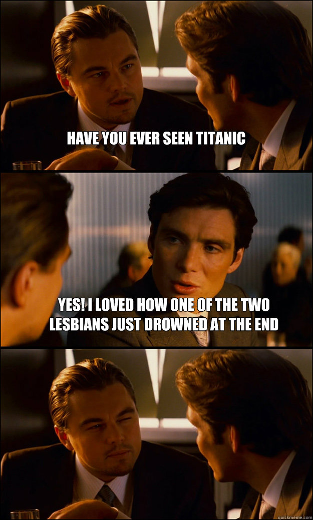 have you ever seen titanic yes i loved how one of the two l - Inception