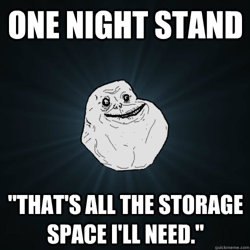 one night stand thats all the storage space ill need - Forever Alone