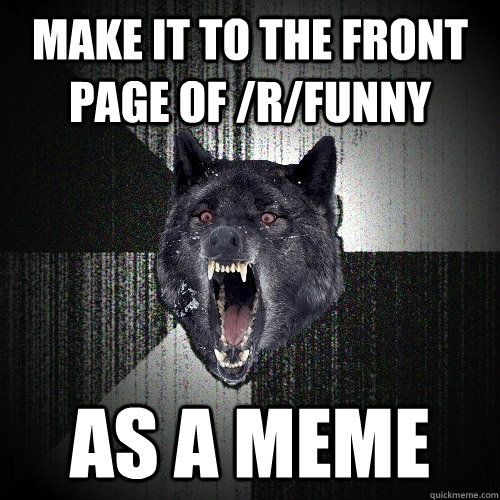 make it to the front page of rfunny as a meme - Insanity Wolf
