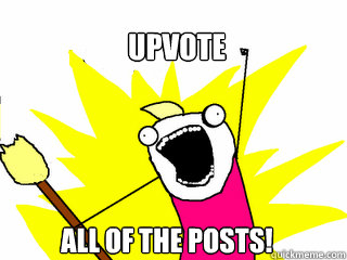 upvote all of the posts - All The Things