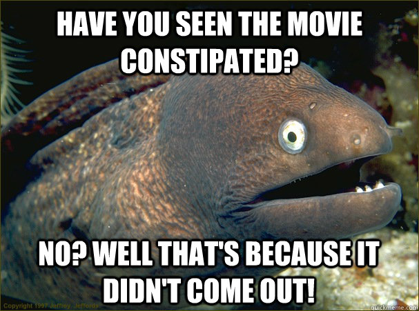 have you seen the movie constipated no well thats because - Bad Joke Eel