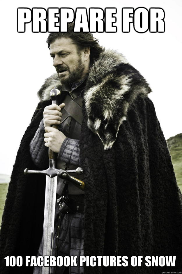 prepare for 100 facebook pictures of snow - Winter is coming