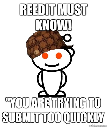 Reedit must know you are trying to submit too quickly - Scumbag Reddit
