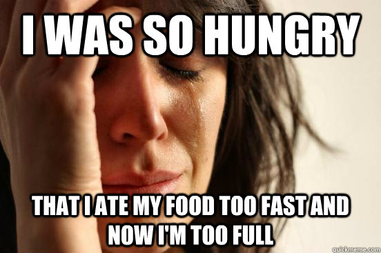 i was so hungry that i ate my food too fast and now im too  - First World Problems