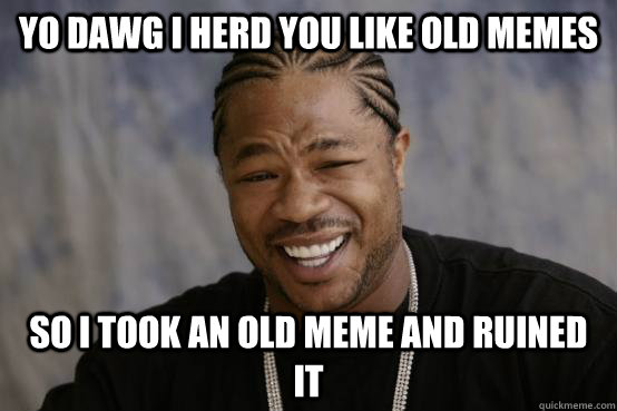 yo dawg i herd you like old memes so i took an old meme and  - YO DAWG