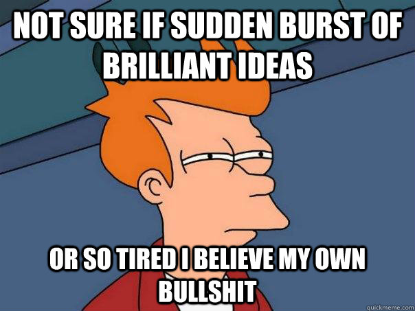 not sure if sudden burst of brilliant ideas or so tired i be - Futurama Fry