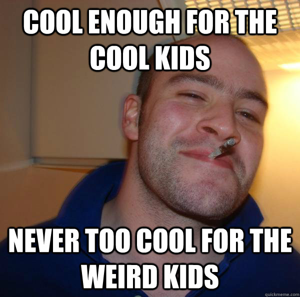 cool enough for the cool kids never too cool for the weird k - Good Guy Greg