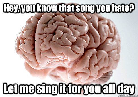 hey you know that song you hate let me sing it for you all - Scumbag Brain