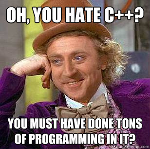 oh you hate c you must have done tons of programming in  - Condescending Wonka