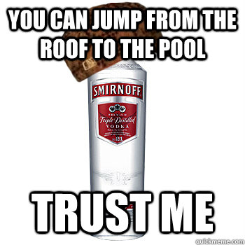 you can jump from the roof to the pool trust me - Scumbag Alcohol