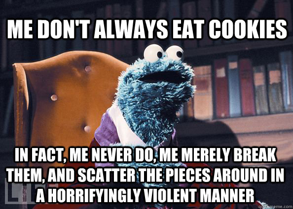 me dont always eat cookies in fact me never do me merely  - Cookieman