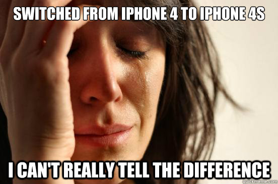 switched from iphone 4 to iphone 4s i cant really tell the  - First World Problems