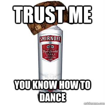 trust me you know how to dance - Scumbag Alcohol