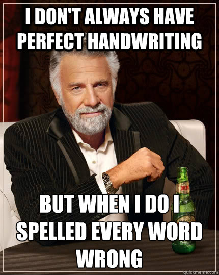 i dont always have perfect handwriting but when i do i spel - The Most Interesting Man In The World