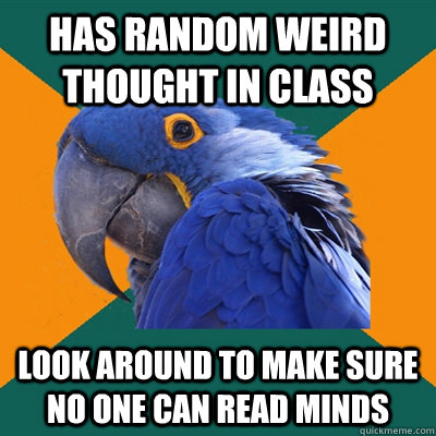 has random weird thought in class look around to make sure n - Paranoid Parrot