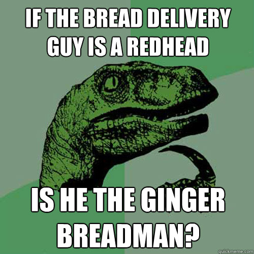 if the bread delivery guy is a redhead is he the ginger brea - Philosoraptor