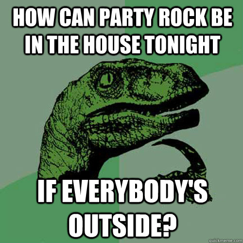 how can party rock be in the house tonight if everybodys ou - Philosoraptor