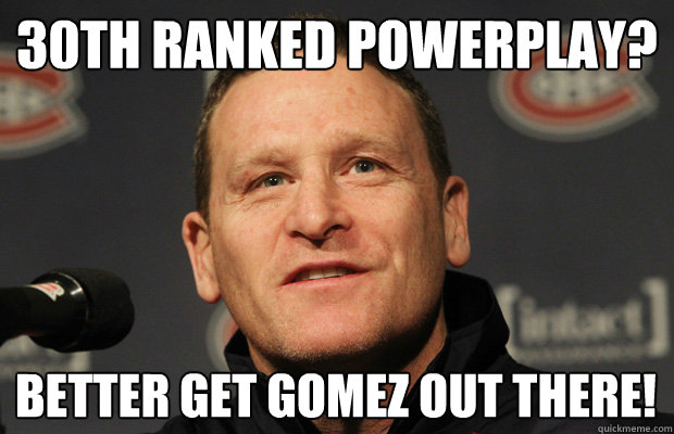 30th ranked powerplay better get gomez out there - Dumbass Randy Cunneyworth