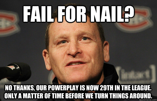 fail for nail no thanks our powerplay is now 29th in the l - Dumbass Randy Cunneyworth