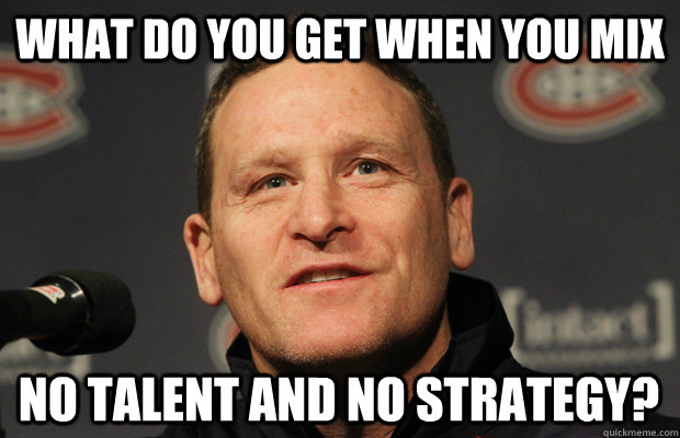 what do you get when you mix no talent and no strategy - Dumbass Randy Cunneyworth