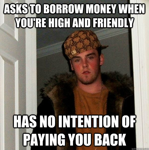 asks to borrow money when youre high and friendly has no in - Scumbag Steve