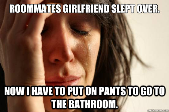 roommates girlfriend slept over now i have to put on pants  - First World Problems