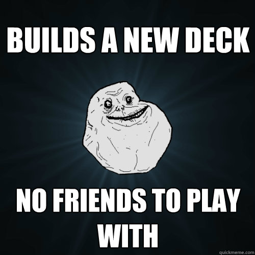 builds a new deck no friends to play with - Forever Alone