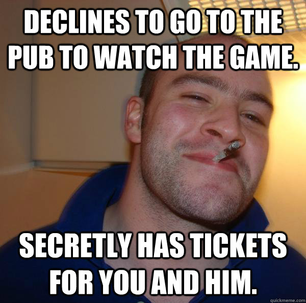 declines to go to the pub to watch the game secretly has ti - Good Guy Greg