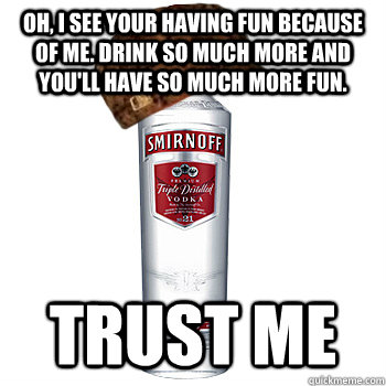 oh i see your having fun because of me drink so much more  - Scumbag Alcohol
