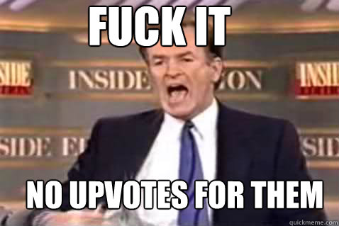 fuck it no upvotes for them - Fuck It Bill OReilly