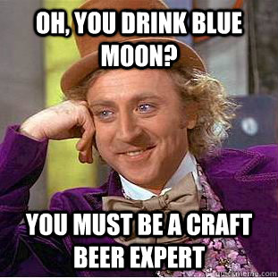 oh you drink blue moon you must be a craft beer expert - Condescending Wonka