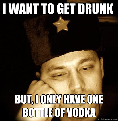 i want to get drunk but i only have one bottle of vodka - Second World Porblems
