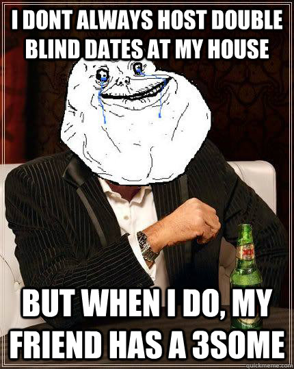 i dont always host double blind dates at my house but when i - Most Forever Alone In The World