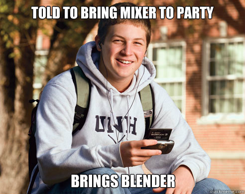 told to bring mixer to party brings blender - College Freshman