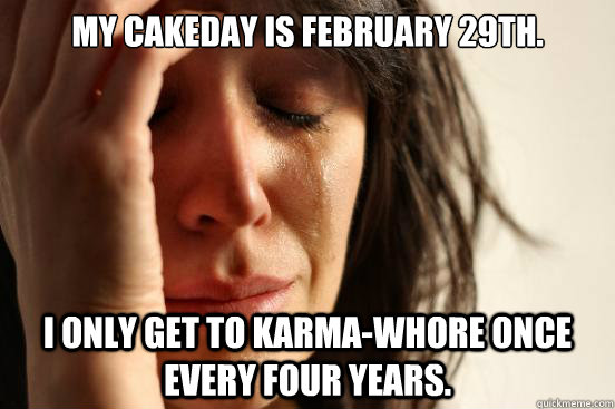 my cakeday is february 29th i only get to karmawhore once  - First World Problems