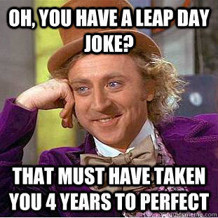 oh you have a leap day joke that must have taken you 4 yea - Creepy Wonka