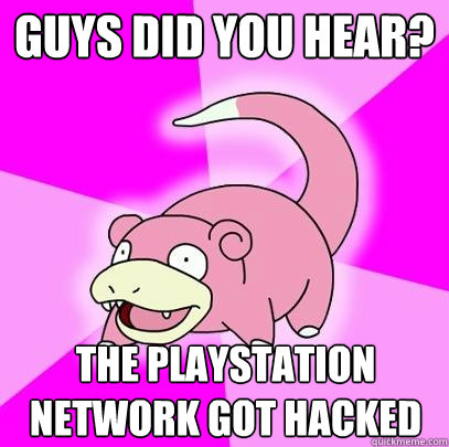 guys did you hear the playstation network got hacked - Slowpoke