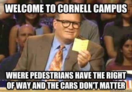welcome to cornell campus where pedestrians have the right o - Whose Line