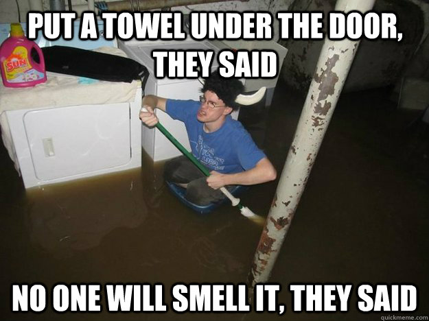 put a towel under the door they said no one will smell it  - Do the laundry they said