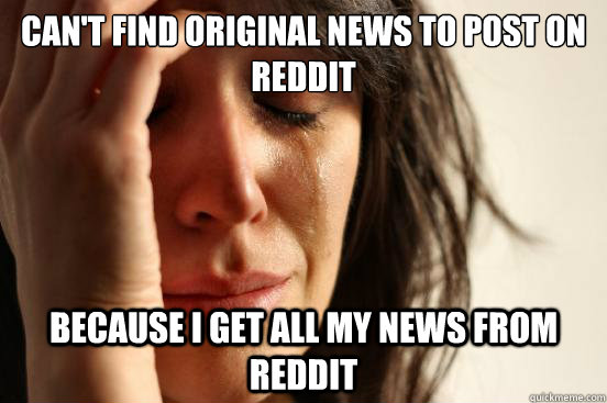 cant find original news to post on reddit because i get all - First World Problems