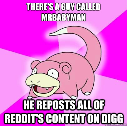 theres a guy called mrbabyman he reposts all of reddits co - Slowpoke