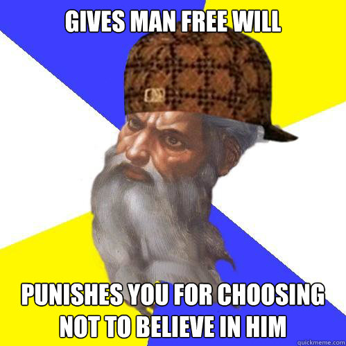 gives man free will punishes you for choosing not to believe - Scumbag God is an SBF