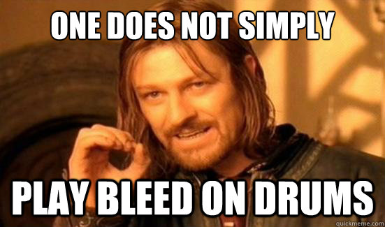 one does not simply play bleed on drums - Boromir