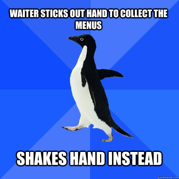 waiter sticks out hand to collect the menus shakes hand ins - Socially Awkward Penguin