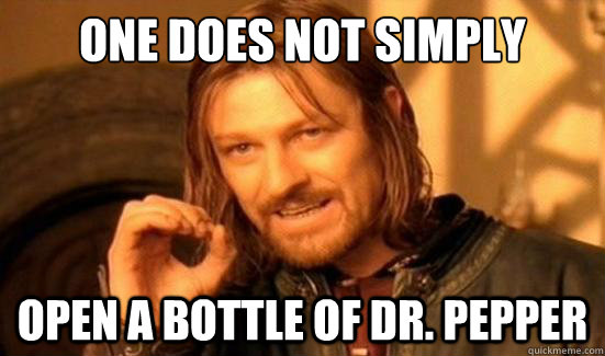 one does not simply open a bottle of dr pepper - Boromir