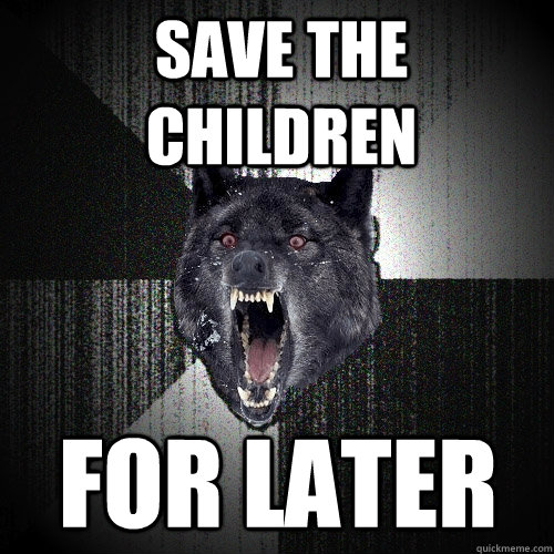 save the children for later - Insanity Wolf