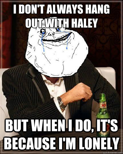 i dont always hang out with haley but when i do its becau - Most Forever Alone In The World