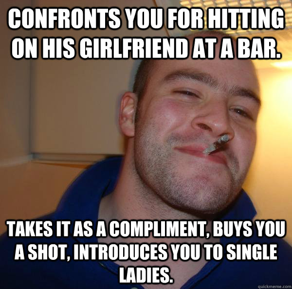 confronts you for hitting on his girlfriend at a bar takes  - Good Guy Greg 